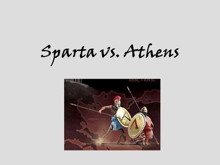Sparta vs. Athens. Boys & Men in Sparta Daily life in Sparta was dominated by the army. Sick boys were left to die. Healthy boys were trained from an.
