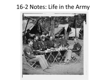 16-2 Notes: Life in the Army. Those Who Fought Majority of soldiers between 18 and 30 Some as young as 11 and as old as 83 Most were farmers who looked.