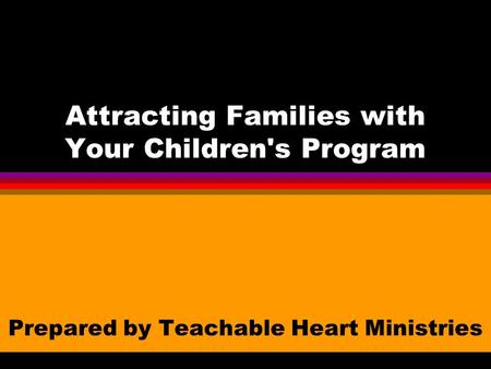 Attracting Families with Your Children's Program Prepared by Teachable Heart Ministries.