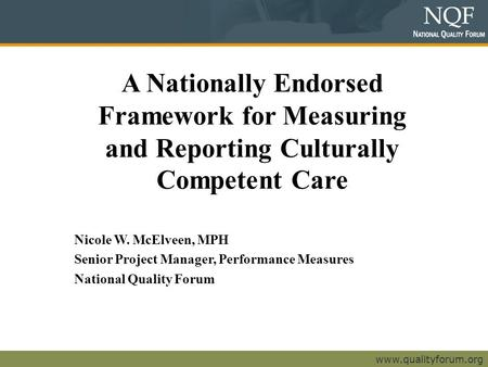 Www.qualityforum.org A Nationally Endorsed Framework for Measuring and Reporting Culturally Competent Care Nicole W. McElveen, MPH Senior Project Manager,