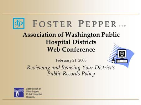 Association of Washington Public Hospital Districts Association of Washington Public Hospital Districts Web Conference February 21, 2008 Reviewing and.