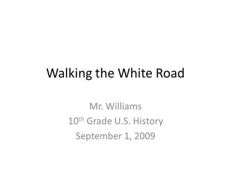 Walking the White Road Mr. Williams 10 th Grade U.S. History September 1, 2009.