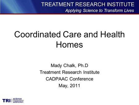Applying Science to Transform Lives TREATMENT RESEARCH INSTITUTE TRI science addiction Mady Chalk, Ph.D Treatment Research Institute CADPAAC Conference.