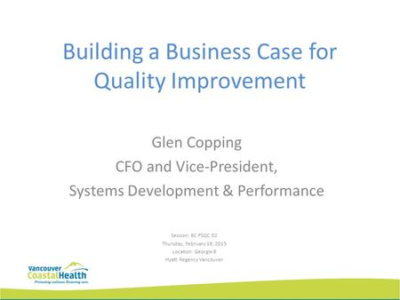 Building a Business Case for Quality Improvement Glen Copping CFO and Vice-President, Systems Development & Performance Session: BC PSQC D2 Thursday, February.