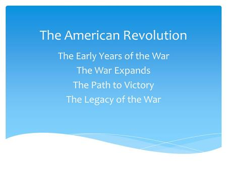 The American Revolution The Early Years of the War The War Expands The Path to Victory The Legacy of the War.