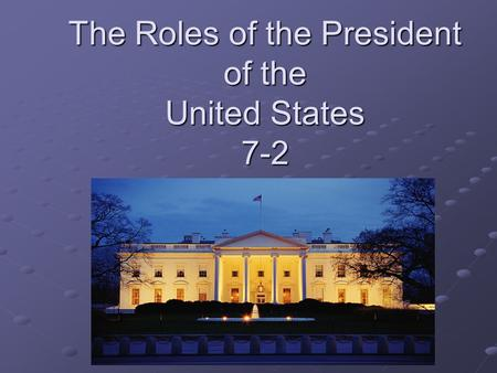 The Roles of the President of the United States 7-2