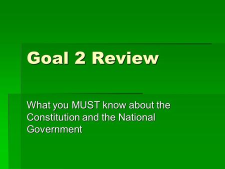 Goal 2 Review What you MUST know about the Constitution and the National Government.