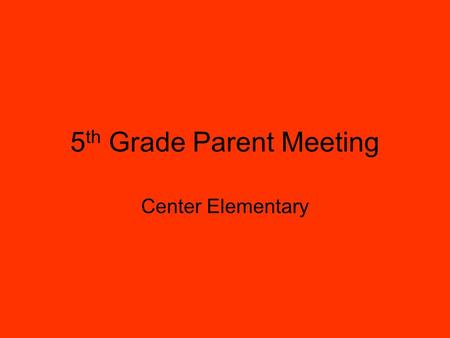 5 th Grade Parent Meeting Center Elementary. Welcome to Parents By Ms. Alisa McClellan  Introduction of Teachers  Topics to Be Discussed  Importance.