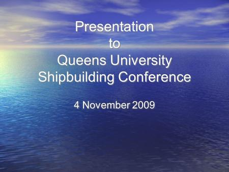 Presentation to Queens University Shipbuilding Conference 4 November 2009.