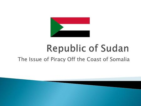 The Issue of Piracy Off the Coast of Somalia.  African Country; Largest in Africa  Bordered by Egypt, Ethiopia etc, overlooking the Red Sea(Meaning.