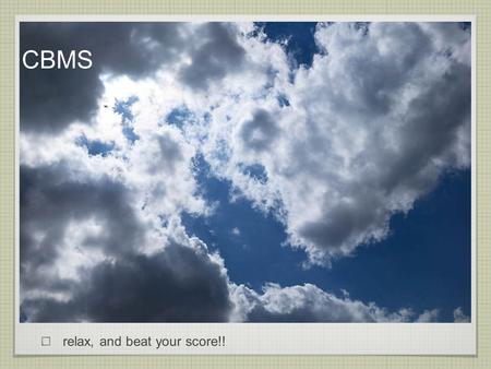 CBMS relax, and beat your score!!.