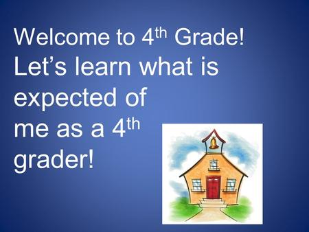 Welcome to 4 th Grade! Let's learn what is expected of me as a 4 th grader!