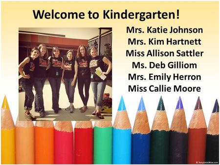 Welcome to Kindergarten! Mrs. Katie Johnson Mrs. Kim Hartnett Miss Allison Sattler Ms. Deb Gilliom Mrs. Emily Herron Miss Callie Moore.