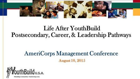 Life After YouthBuild Postsecondary, Career, & Leadership Pathways Life After YouthBuild Postsecondary, Career, & Leadership Pathways AmeriCorps Management.