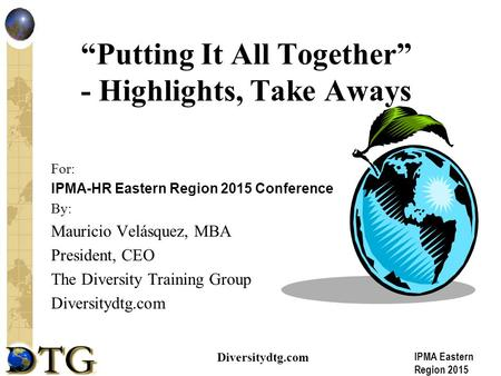 "IPMA Eastern Region 2015 Diversitydtg.com ""Putting It All Together"" - Highlights, Take Aways For: IPMA-HR Eastern Region 2015 Conference By: Mauricio Velásquez,"