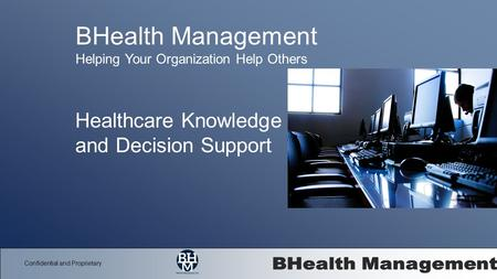 Confidential and Proprietary Healthcare Knowledge and Decision Support BHealth Management Helping Your Organization Help Others.