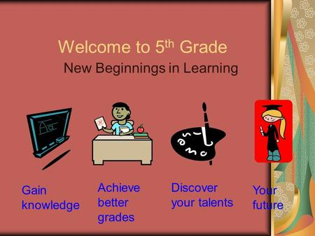 Welcome to 5 th Grade New Beginnings in Learning Achieve better grades Discover your talents Your future Gain knowledge.