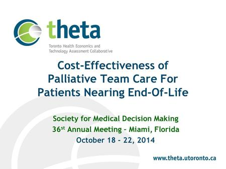Cost-Effectiveness of Palliative Team Care For Patients Nearing End-Of-Life Society for Medical Decision Making 36 st Annual Meeting – Miami, Florida October.