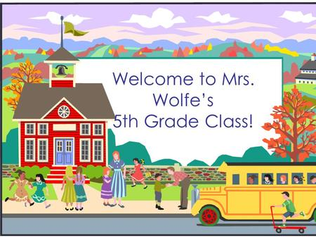 Welcome to Mrs. Wolfe's 5th Grade Class!. Your Child Will Come to My Class For:  Science  Math A  Math B.