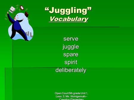 "Open Court 5th grade Unit 1, Less. 3; Ms. Wohlgemuth-- Cawston Elementary ""Juggling"" Vocabulary servejugglesparespiritdeliberately."