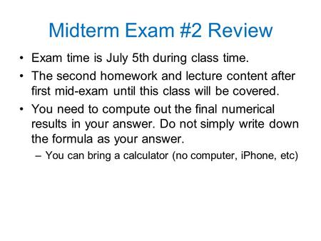 Midterm Exam #2 Review Exam time is July 5th during class time. The second homework and lecture content after first mid-exam until this class will be covered.