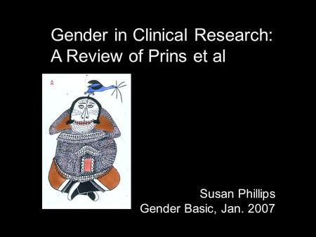 Gender in Clinical Research: A Review of Prins et al Susan Phillips Gender Basic, Jan. 2007.