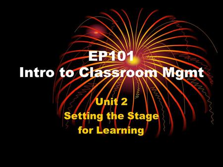 EP101 Intro to Classroom Mgmt Unit 2 Setting the Stage for Learning.
