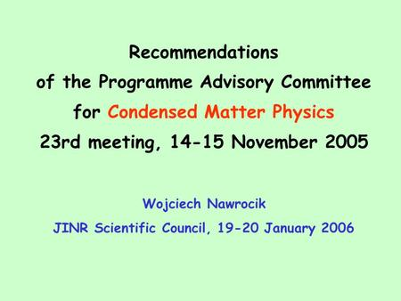 Recommendations of the Programme Advisory Committee for Condensed Matter Physics 23rd meeting, 14-15 November 2005 Wojciech Nawrocik JINR Scientific Council,