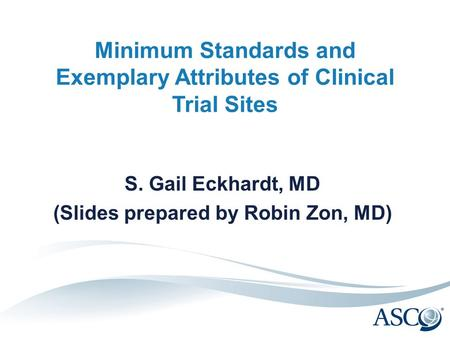 Minimum Standards and Exemplary Attributes of Clinical Trial Sites S. Gail Eckhardt, MD (Slides prepared by Robin Zon, MD)