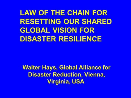 LAW OF THE CHAIN FOR RESETTING OUR SHARED GLOBAL VISION FOR DISASTER RESILIENCE Walter Hays, Global Alliance for Disaster Reduction, Vienna, Virginia,