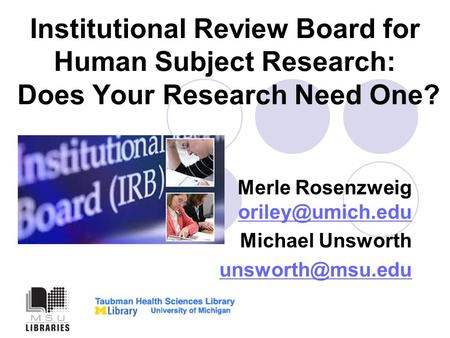 Institutional Review Board for Human Subject Research: Does Your Research Need One? Merle Rosenzweig  Michael Unsworth.