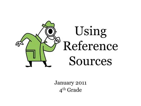 Using Reference Sources January 2011 4 th Grade. Which one should I use? 1.Almanac 2.Atlas 3.Dictionary 4.Encyclopedia 5.Library Database 6.Science Magazine.
