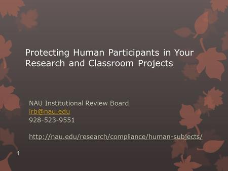 Protecting Human Participants in Your Research and Classroom Projects NAU Institutional Review Board 928-523-9551