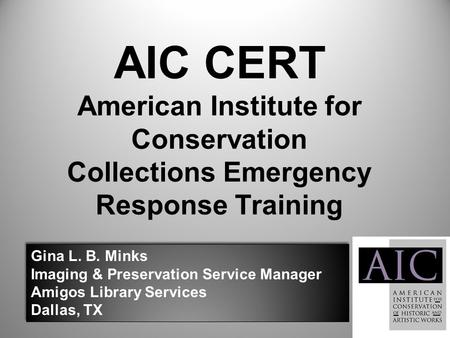AIC CERT American Institute for Conservation Collections Emergency Response Training Gina L. B. Minks Imaging & Preservation Service Manager Amigos Library.