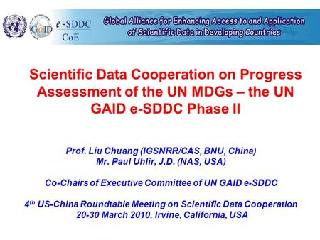 Scientific Data Cooperation on Progress Assessment of the UN MDGs – the UN GAID e-SDDC Phase II Prof. Liu Chuang (IGSNRR/CAS, BNU, China) Mr. Paul Uhlir,