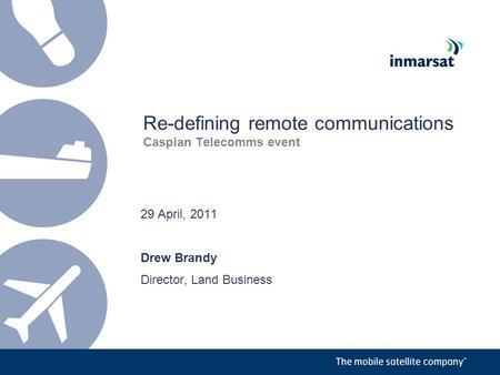 Re-defining remote communications Caspian Telecomms event 29 April, 2011 Drew Brandy Director, Land Business.