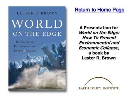 A Presentation for World on the Edge: How To Prevent Environmental and Economic Collapse, a book by Lester R. Brown Return to Home Page Return to Home.