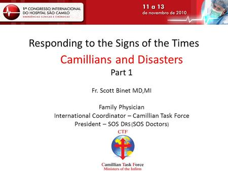 Responding to the Signs of the Times Camillians and Disasters Part 1 Fr. Scott Binet MD,MI Family Physician International Coordinator – Camillian Task.