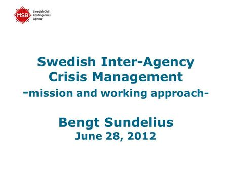 Swedish Inter-Agency Crisis Management - mission and working approach- Bengt Sundelius June 28, 2012.