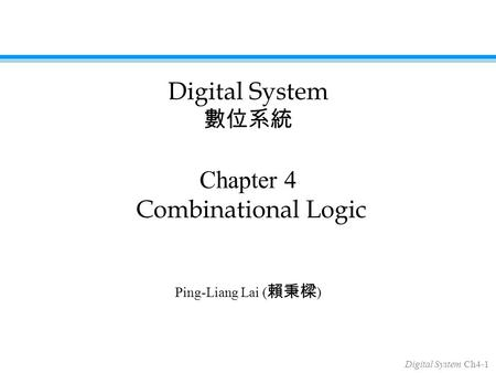 Digital System Ch4-1 Chapter 4 Combinational Logic Ping-Liang Lai ( 賴秉樑 ) Digital System 數位系統.