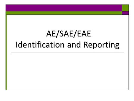 AE/SAE/EAE Identification and Reporting AE/SAE/EAE Identification and Reporting.