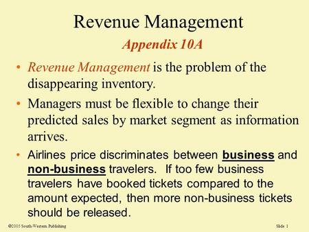 Slide 1 Revenue Management Appendix 10A Revenue Management is the problem of the disappearing inventory. Managers must be flexible to change their predicted.