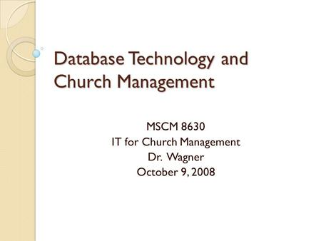 Database Technology and Church Management MSCM 8630 IT for Church Management Dr. Wagner October 9, 2008.