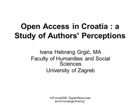 "INFuture2009: ""Digital Resources and Knowledge Sharing"" Open Access in Croatia : a Study of Authors' Perceptions Ivana Hebrang Grgić, MA Faculty of Humanities."