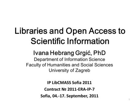 1 Libraries and Open Access to Scientific Information Ivana Hebrang Grgić, PhD Department of Information Science Faculty of Humanities and Social Sciences.