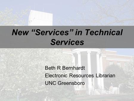 "New ""Services"" in Technical Services Beth R Bernhardt Electronic Resources Librarian UNC Greensboro."