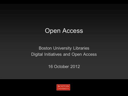 Open Access Boston University Libraries Digital Initiatives and Open Access 16 October 2012.