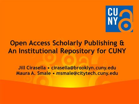 Open Access Scholarly Publishing & An Institutional Repository for CUNY Jill Cirasella Maura A. Smale