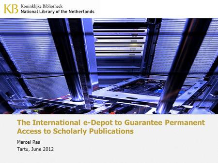 The International e-Depot to Guarantee Permanent Access to Scholarly Publications Marcel Ras Tartu, June 2012.