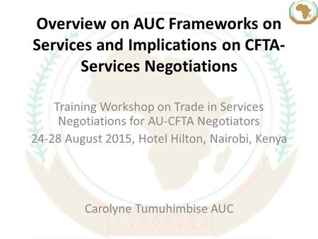 Overview on AUC Frameworks on Services and Implications on CFTA- Services Negotiations Training Workshop on Trade in Services Negotiations for AU-CFTA.